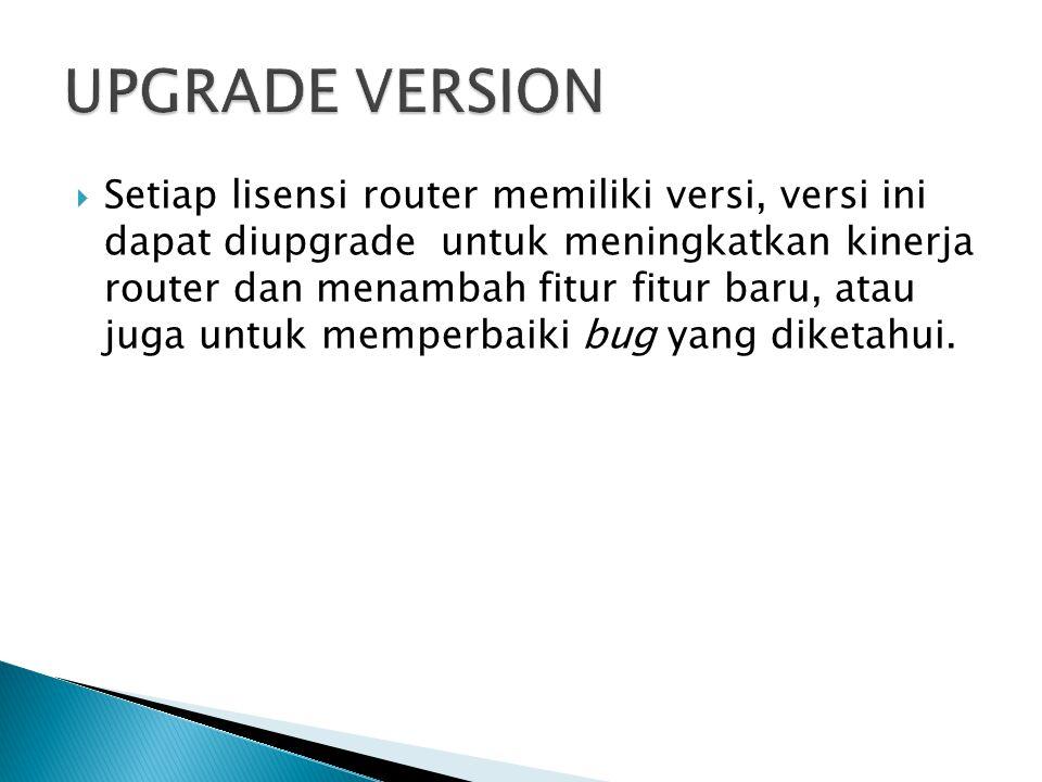  Setiap lisensi router memiliki versi, versi ini dapat diupgrade untuk meningkatkan kinerja router dan menambah fitur fitur baru, atau juga untuk memperbaiki bug yang diketahui.