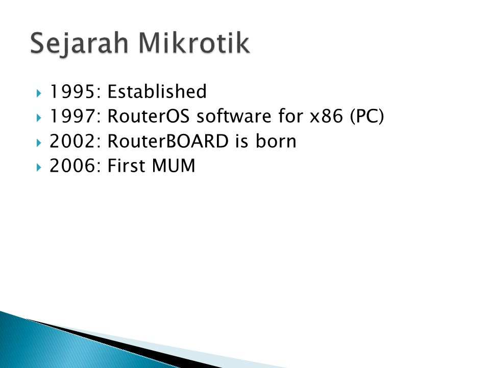  1995: Established  1997: RouterOS software for x86 (PC)  2002: RouterBOARD is born  2006: First MUM