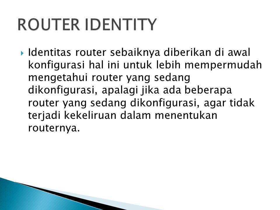  Identitas router sebaiknya diberikan di awal konfigurasi hal ini untuk lebih mempermudah mengetahui router yang sedang dikonfigurasi, apalagi jika ada beberapa router yang sedang dikonfigurasi, agar tidak terjadi kekeliruan dalam menentukan routernya.