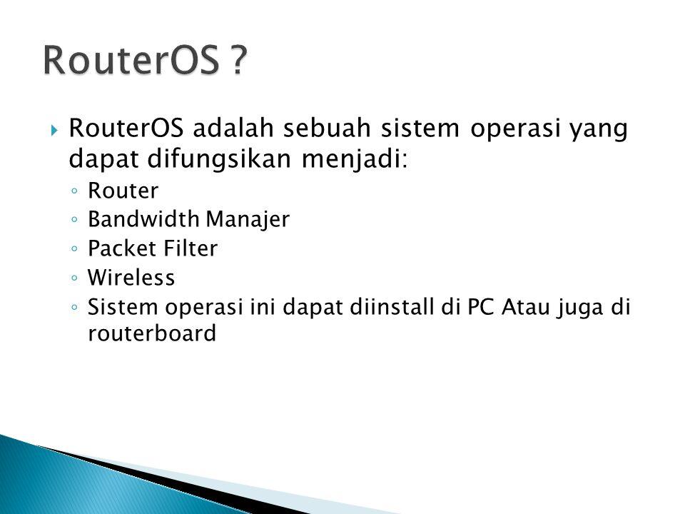  RouterOS adalah sebuah sistem operasi yang dapat difungsikan menjadi: ◦ Router ◦ Bandwidth Manajer ◦ Packet Filter ◦ Wireless ◦ Sistem operasi ini dapat diinstall di PC Atau juga di routerboard