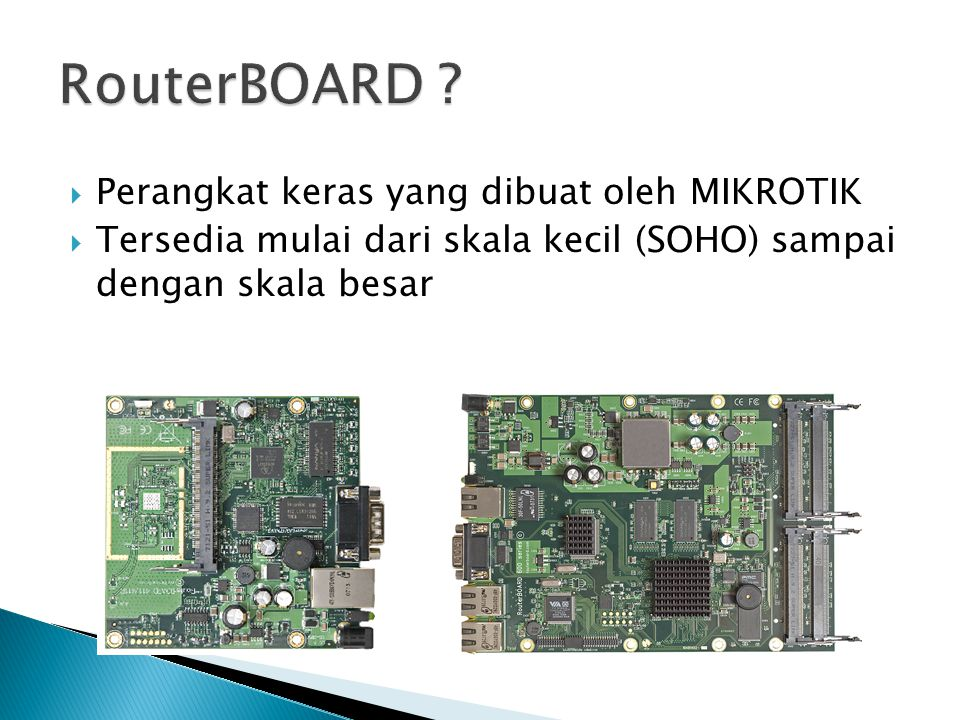  Perangkat keras yang dibuat oleh MIKROTIK  Tersedia mulai dari skala kecil (SOHO) sampai dengan skala besar