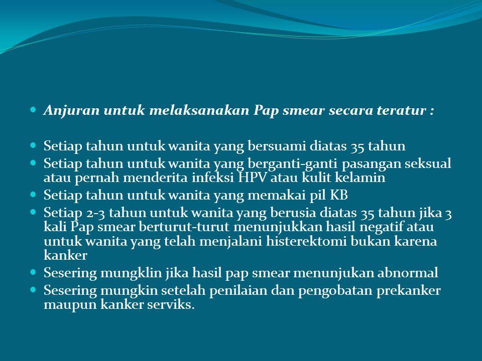 Anjuran untuk melaksanakan Pap smear secara teratur : Setiap tahun untuk wanita yang bersuami diatas 35 tahun Setiap tahun untuk wanita yang berganti-