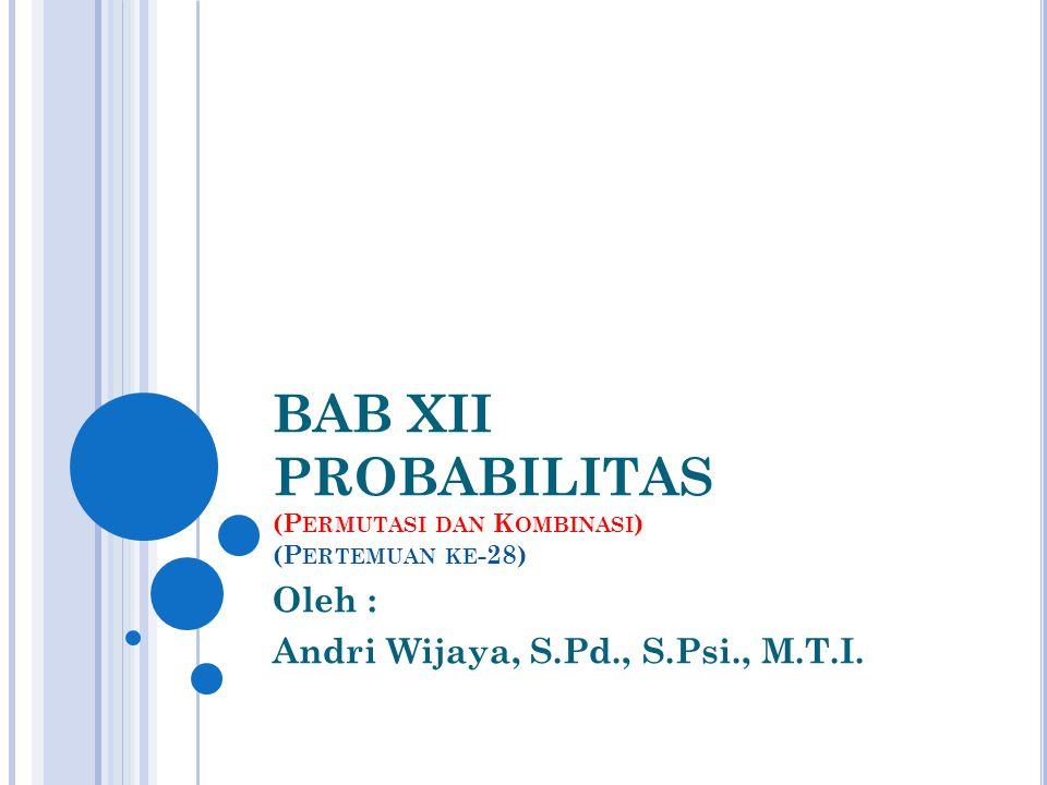 BAB XII PROBABILITAS (P ERMUTASI DAN K OMBINASI ) (P ERTEMUAN KE -28) Oleh : Andri Wijaya, S.Pd., S.Psi., M.T.I.