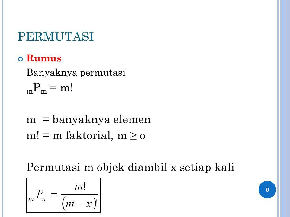 PERMUTASI Rumus Banyaknya permutasi m P m = m! m = banyaknya elemen m! = m faktorial, m ≥ o Permutasi m objek diambil x setiap kali 9