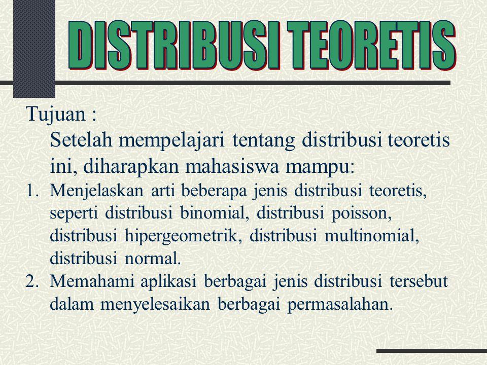 Tujuan : Setelah mempelajari tentang distribusi teoretis ini, diharapkan mahasiswa mampu: 1.Menjelaskan arti beberapa jenis distribusi teoretis, seperti distribusi binomial, distribusi poisson, distribusi hipergeometrik, distribusi multinomial, distribusi normal.