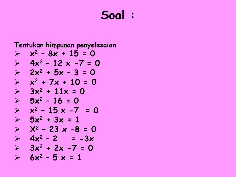 Soal : Tentukan himpunan penyelesaian  x 2 – 8x + 15 = 0  4x 2 – 12 x -7 = 0  2x 2 + 5x – 3 = 0  x 2 + 7x + 10 = 0  3x 2 + 11x = 0  5x 2 – 16 =