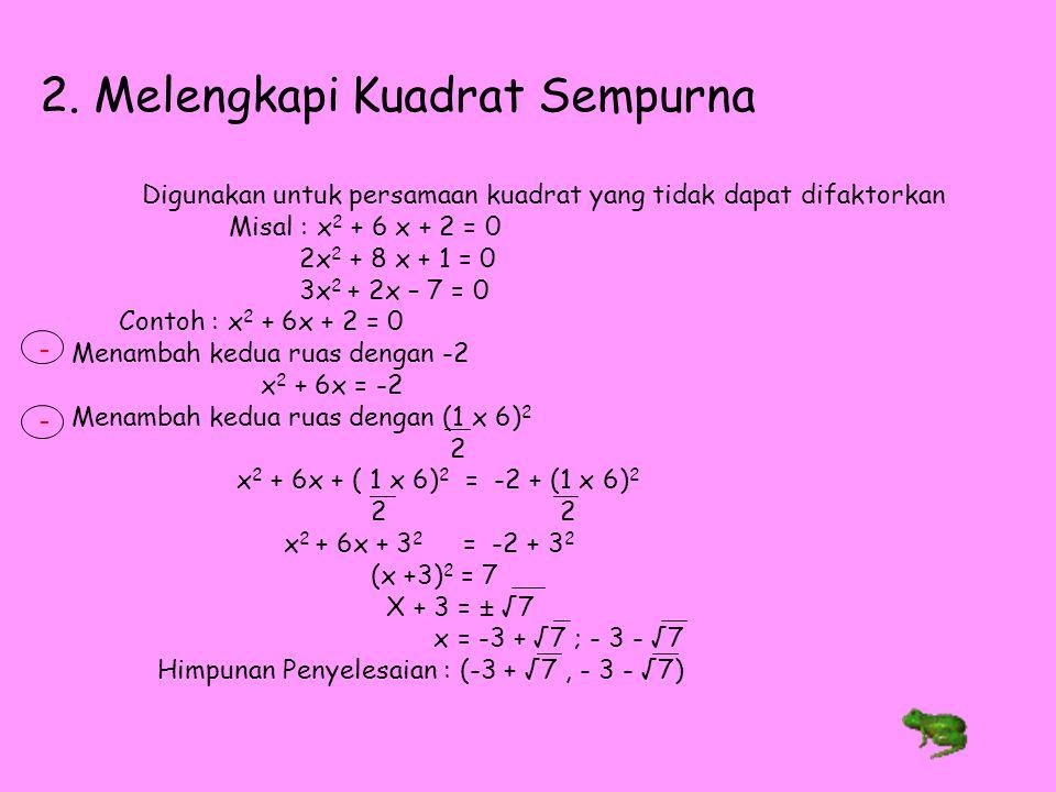 2. Melengkapi Kuadrat Sempurna Digunakan untuk persamaan kuadrat yang tidak dapat difaktorkan Misal : x 2 + 6 x + 2 = 0 2x 2 + 8 x + 1 = 0 3x 2 + 2x –