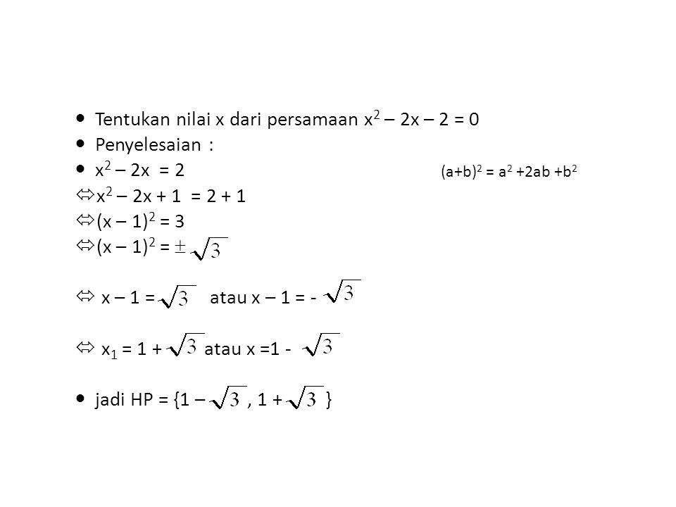 Tentukan nilai x dari persamaan x 2 – 2x – 2 = 0 Penyelesaian : x 2 – 2x = 2  x 2 – 2x + 1 = 2 + 1  (x – 1) 2 = 3  (x – 1) 2 =   x – 1 = atau x –