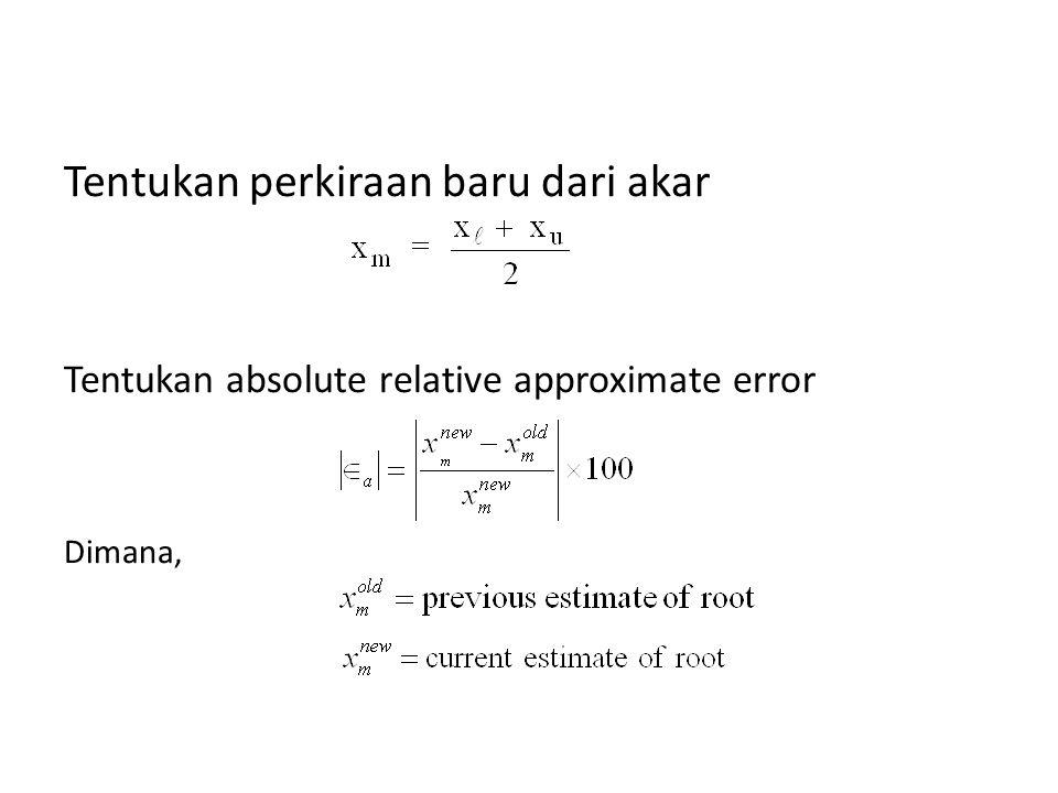 Tentukan perkiraan baru dari akar Tentukan absolute relative approximate error Dimana,