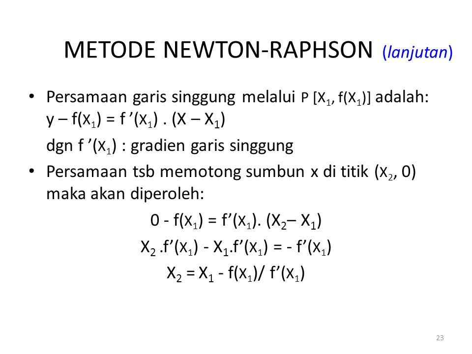 23 METODE NEWTON-RAPHSON (lanjutan) Persamaan garis singgung melalui P [X 1, f(X 1 )] adalah: y – f( X 1 ) = f '( X 1 ). (X – X 1 ) dgn f '( X 1 ) : g