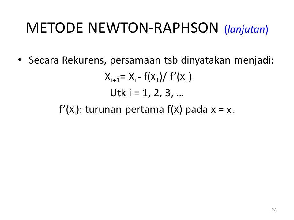 24 METODE NEWTON-RAPHSON (lanjutan) Secara Rekurens, persamaan tsb dinyatakan menjadi: X i+1 = X i - f( X 1 )/ f'( X 1 ) Utk i = 1, 2, 3, … f'( X i ):