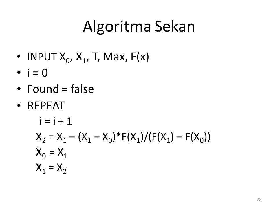 28 Algoritma Sekan INPUT X 0, X 1, T, Max, F(x) i = 0 Found = false REPEAT i = i + 1 X 2 = X 1 – (X 1 – X 0 )*F(X 1 )/(F(X 1 ) – F(X 0 )) X 0 = X 1 X