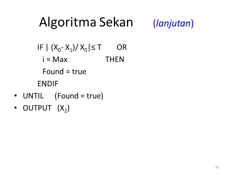 29 Algoritma Sekan (lanjutan) IF | (X 0 - X 1 )/ X 0 |≤ T OR i = Max THEN Found = true ENDIF UNTIL (Found = true) OUTPUT (X 2 )