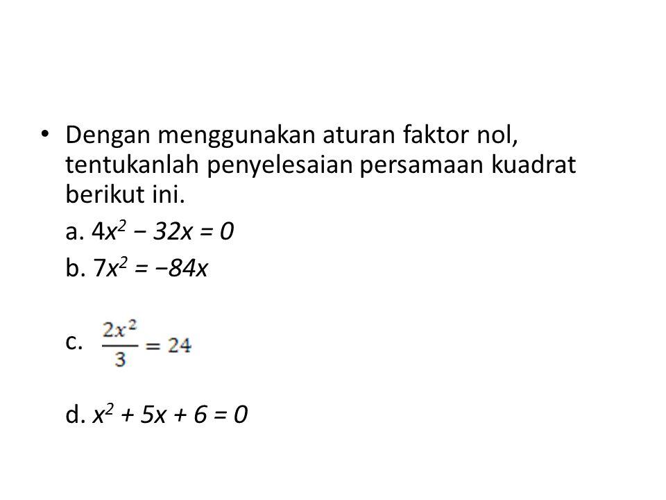 Dengan menggunakan aturan faktor nol, tentukanlah penyelesaian persamaan kuadrat berikut ini. a. 4x 2 − 32x = 0 b. 7x 2 = −84x c. d. x 2 + 5x + 6 = 0