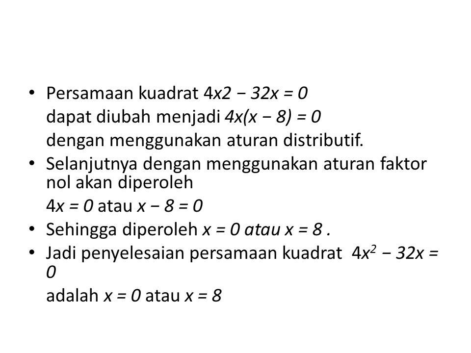 Persamaan kuadrat 4x2 − 32x = 0 dapat diubah menjadi 4x(x − 8) = 0 dengan menggunakan aturan distributif. Selanjutnya dengan menggunakan aturan faktor