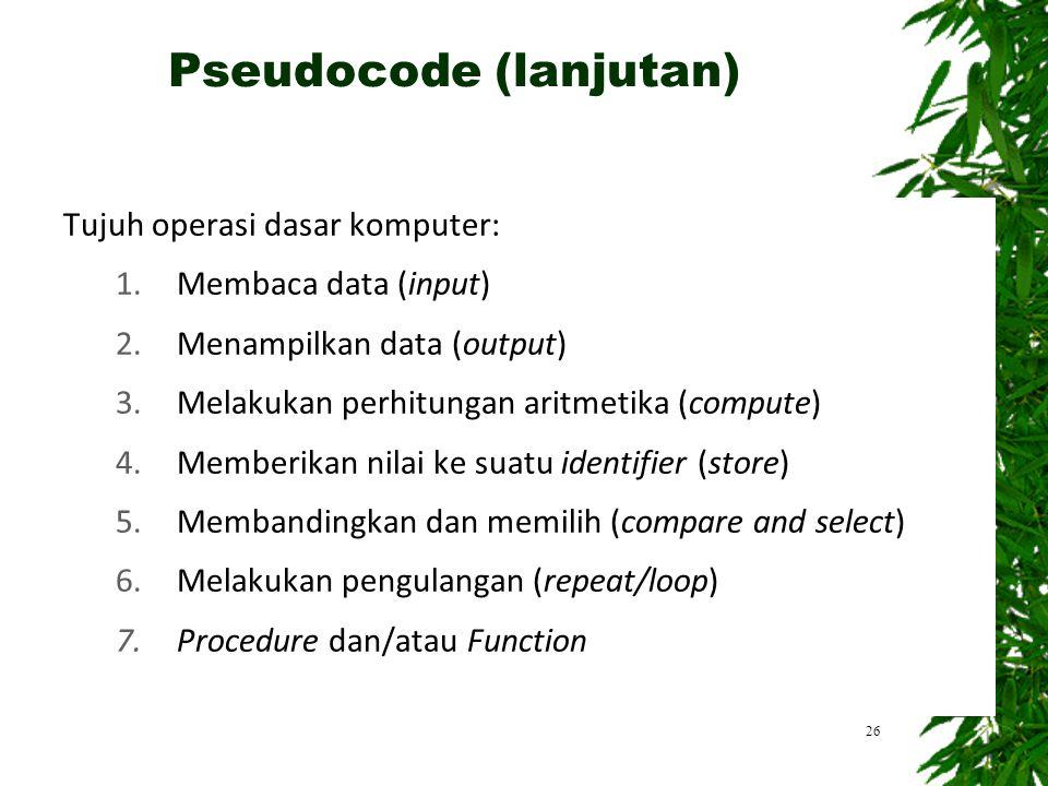 26 Pseudocode (lanjutan) Tujuh operasi dasar komputer: 1.Membaca data (input) 2.Menampilkan data (output) 3.Melakukan perhitungan aritmetika (compute)