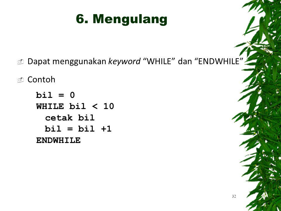 """ Dapat menggunakan keyword """"WHILE"""" dan """"ENDWHILE""""  Contoh bil = 0 WHILE bil < 10 cetak bil bil = bil +1 ENDWHILE 32 6. Mengulang"""