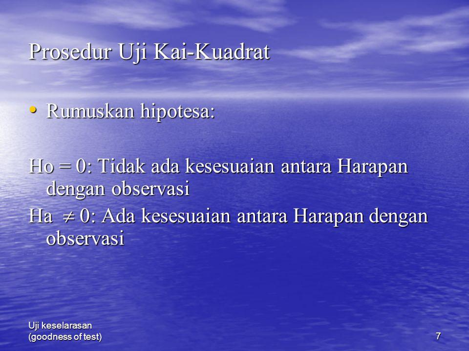 Uji keselarasan (goodness of test)7 Prosedur Uji Kai-Kuadrat Rumuskan hipotesa: Rumuskan hipotesa: Ho = 0: Tidak ada kesesuaian antara Harapan dengan observasi Ha  0: Ada kesesuaian antara Harapan dengan observasi