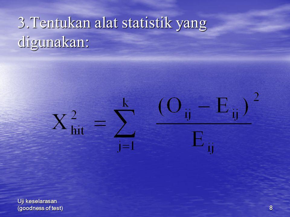 Uji keselarasan (goodness of test)8 3.Tentukan alat statistik yang digunakan: