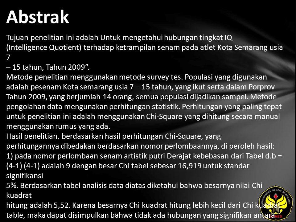 Abstrak Tujuan penelitian ini adalah Untuk mengetahui hubungan tingkat IQ (Intelligence Quotient) terhadap ketrampilan senam pada atlet Kota Semarang usia 7 – 15 tahun, Tahun 2009 .