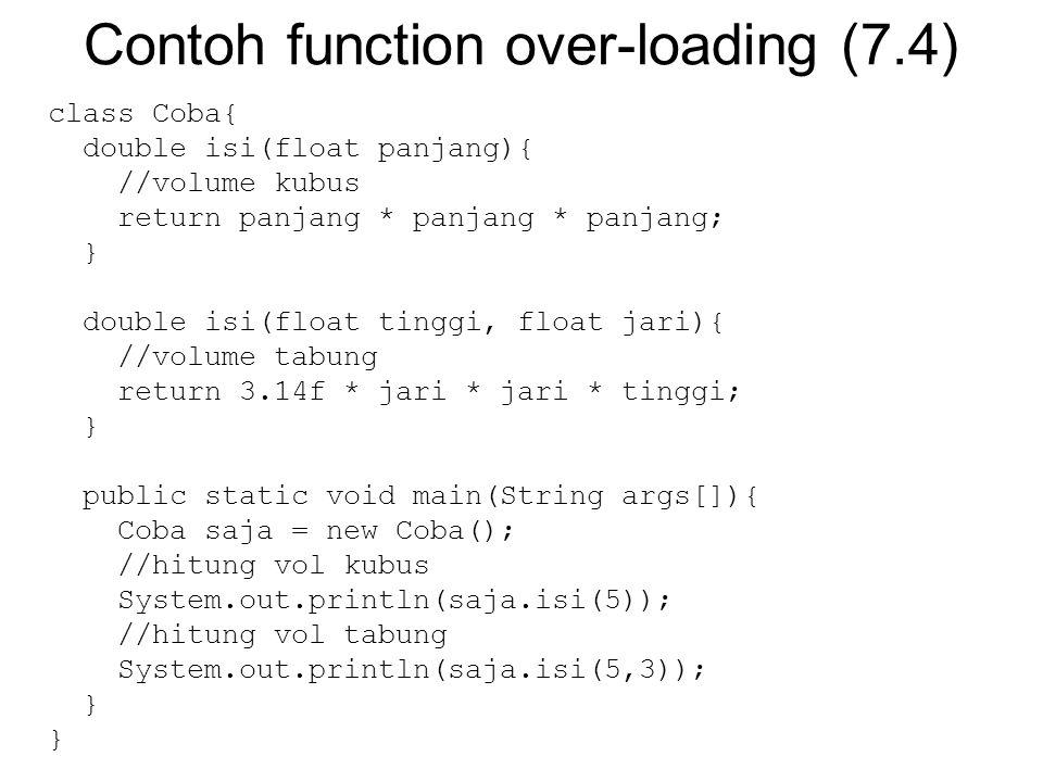 Contoh function over-loading (7.4) class Coba{ double isi(float panjang){ //volume kubus return panjang * panjang * panjang; } double isi(float tinggi