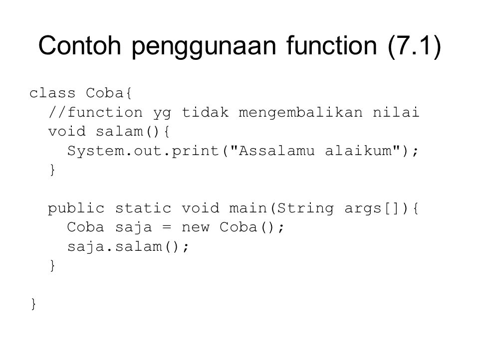 Program 7.2 class Coba{ //function yg mengembalikan nilai double kuadrat(float n){ double hasil; hasil = n * n; return hasil; } public static void main(String args[]){ Coba saja = new Coba(); float a = 5f; System.out.print(saja.kuadrat(a)); }