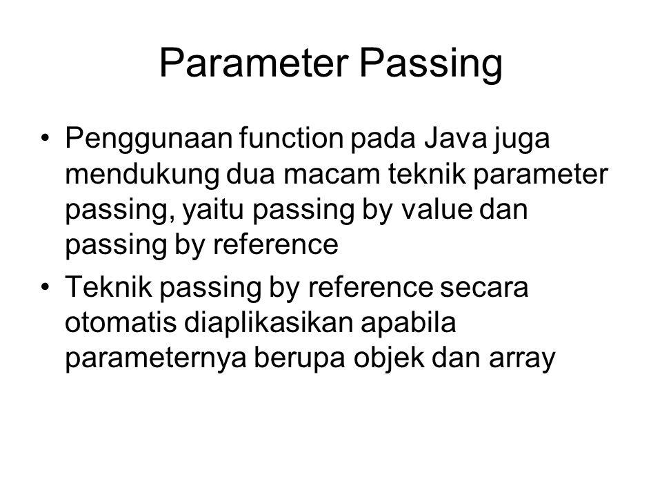 Contoh passing by reference menggunakan objek sebagai parameter (7.3) class Coba{ int A; } class Lagi{ void ubahNilai(Coba ji){ ji.A = 7; } public static void main(String args[]){ Coba saja = new Coba(); saja.A = 3; Lagi pusing = new Lagi(); pusing.ubahNilai(saja); System.out.println(saja.A); //mencetak nilai 7 }