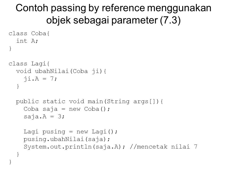 Contoh passing by reference menggunakan objek sebagai parameter (7.3) class Coba{ int A; } class Lagi{ void ubahNilai(Coba ji){ ji.A = 7; } public sta