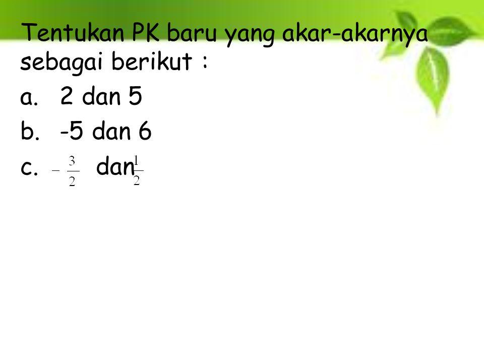 Tentukan PK baru yang akar-akarnya sebagai berikut : a.2 dan 5 b.-5 dan 6 c. dan