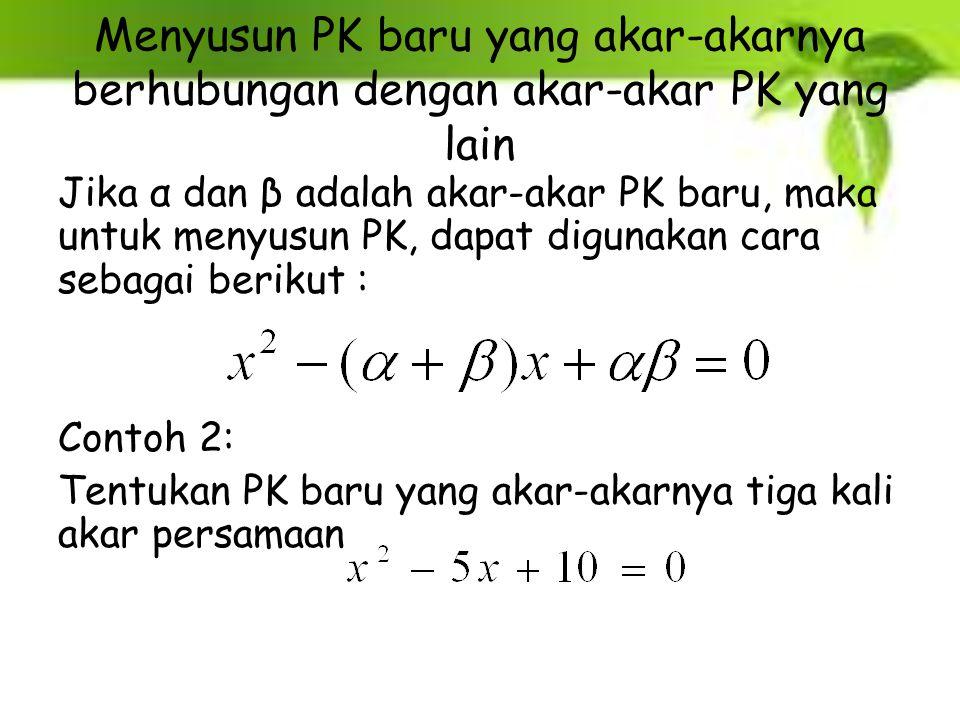 Menyusun PK baru yang akar-akarnya berhubungan dengan akar-akar PK yang lain Jika α dan β adalah akar-akar PK baru, maka untuk menyusun PK, dapat digu