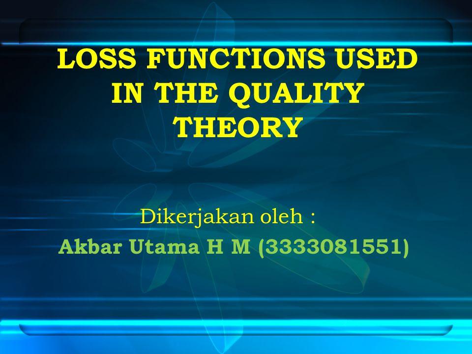 LOSS FUNCTIONS USED IN THE QUALITY THEORY Dikerjakan oleh : Akbar Utama H M (3333081551)