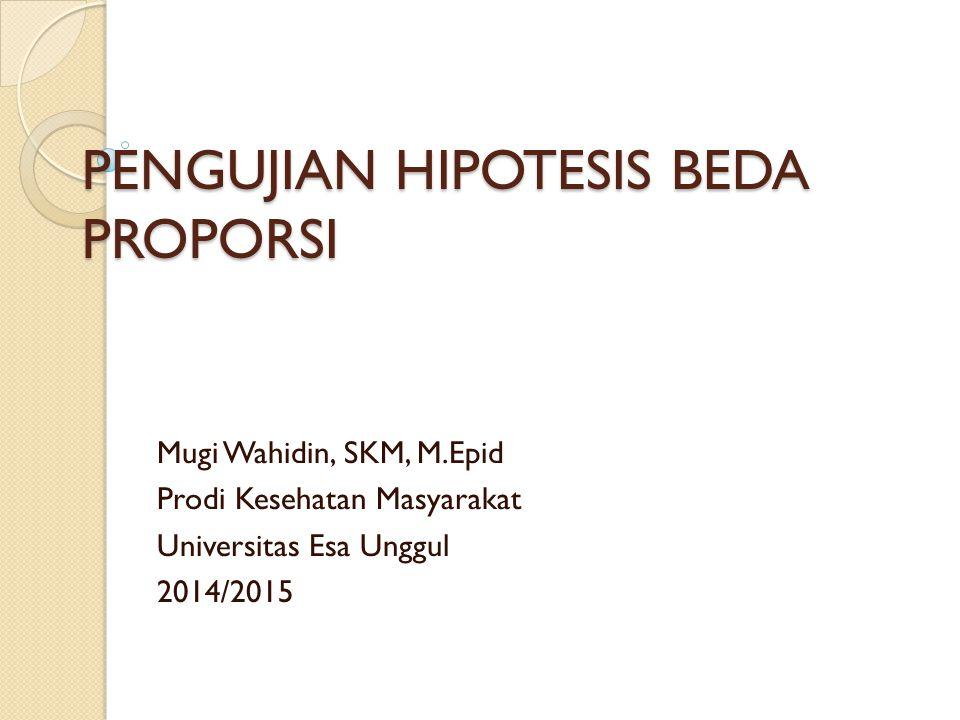 PENGUJIAN HIPOTESIS BEDA PROPORSI Mugi Wahidin, SKM, M.Epid Prodi Kesehatan Masyarakat Universitas Esa Unggul 2014/2015