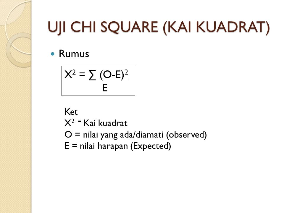 UJI CHI SQUARE (KAI KUADRAT) Rumus X 2 = ∑ (O-E) 2 E Ket X 2 = Kai kuadrat O = nilai yang ada/diamati (observed) E = nilai harapan (Expected)