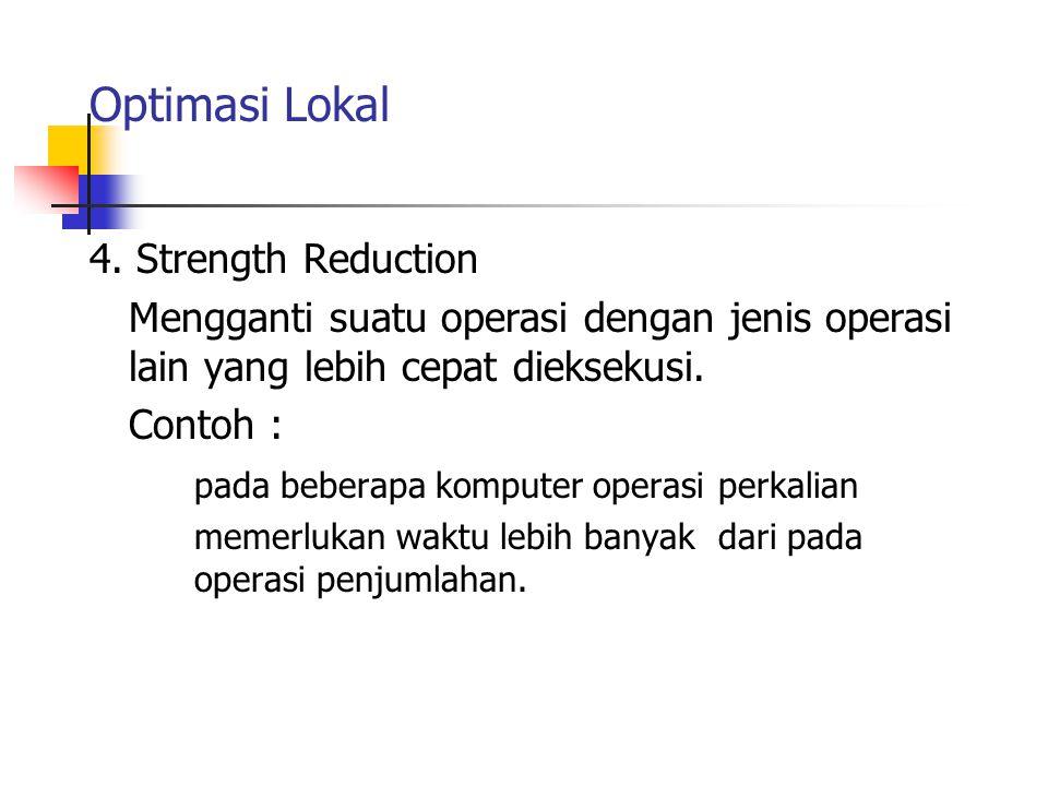 Optimasi Lokal 4. Strength Reduction Mengganti suatu operasi dengan jenis operasi lain yang lebih cepat dieksekusi. Contoh : pada beberapa komputer op
