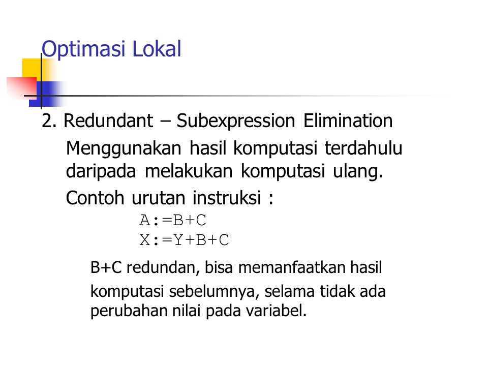 Optimasi Lokal 2. Redundant – Subexpression Elimination Menggunakan hasil komputasi terdahulu daripada melakukan komputasi ulang. Contoh urutan instru