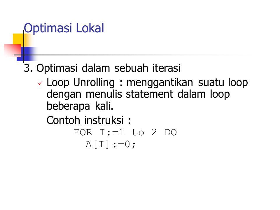 Optimasi Lokal dioptimasi menjadi A[1] := 0; A[2] := 0; Pada instruksi pertama yang menggunakan iterasi perlu dilakukan inisialisasi setiap eksekusi loop, pengetesan, adjustment, dan operasi pada tubuh perulangan.