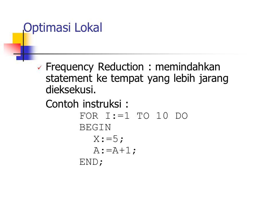 Optimasi Lokal Frequency Reduction : memindahkan statement ke tempat yang lebih jarang dieksekusi. Contoh instruksi : FOR I:=1 TO 10 DO BEGIN X:=5; A: