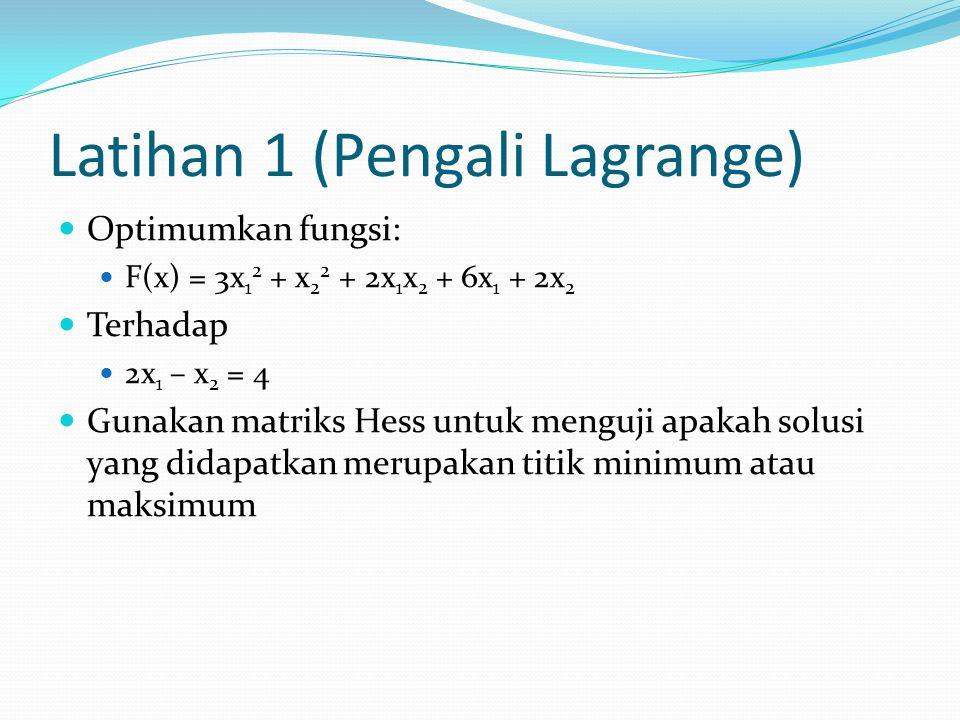 Latihan 1 (Pengali Lagrange) Optimumkan fungsi: F(x) = 3x 1 2 + x 2 2 + 2x 1 x 2 + 6x 1 + 2x 2 Terhadap 2x 1 – x 2 = 4 Gunakan matriks Hess untuk meng