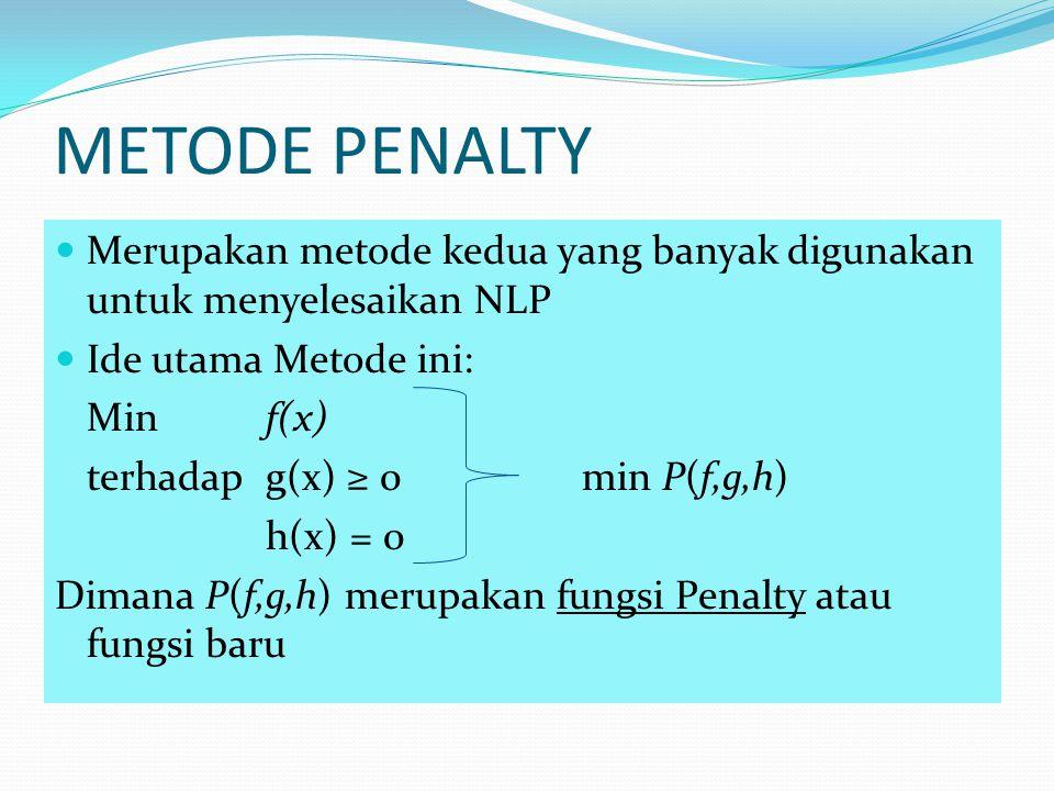 METODE PENALTY Merupakan metode kedua yang banyak digunakan untuk menyelesaikan NLP Ide utama Metode ini: Minf(x) terhadapg(x) ≥ 0min P(f,g,h) h(x) =