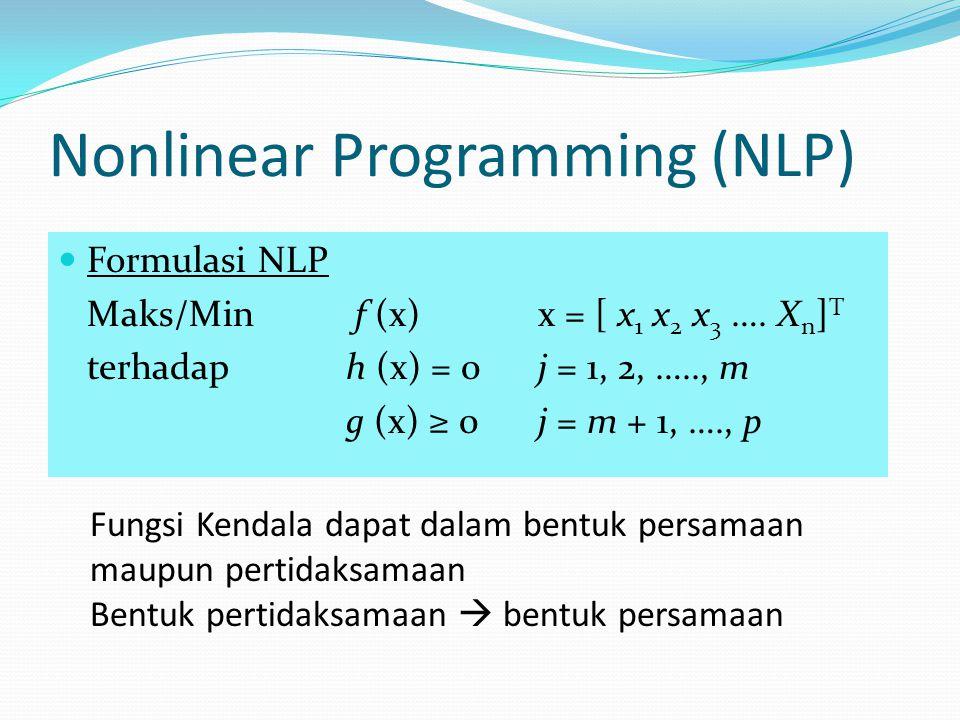 Nonlinear Programming (NLP) Formulasi NLP Maks/Min f (x)x = [ x 1 x 2 x 3 …. X n ] T terhadap h (x) = 0j = 1, 2, ….., m g (x) ≥ 0j = m + 1, …., p Fung