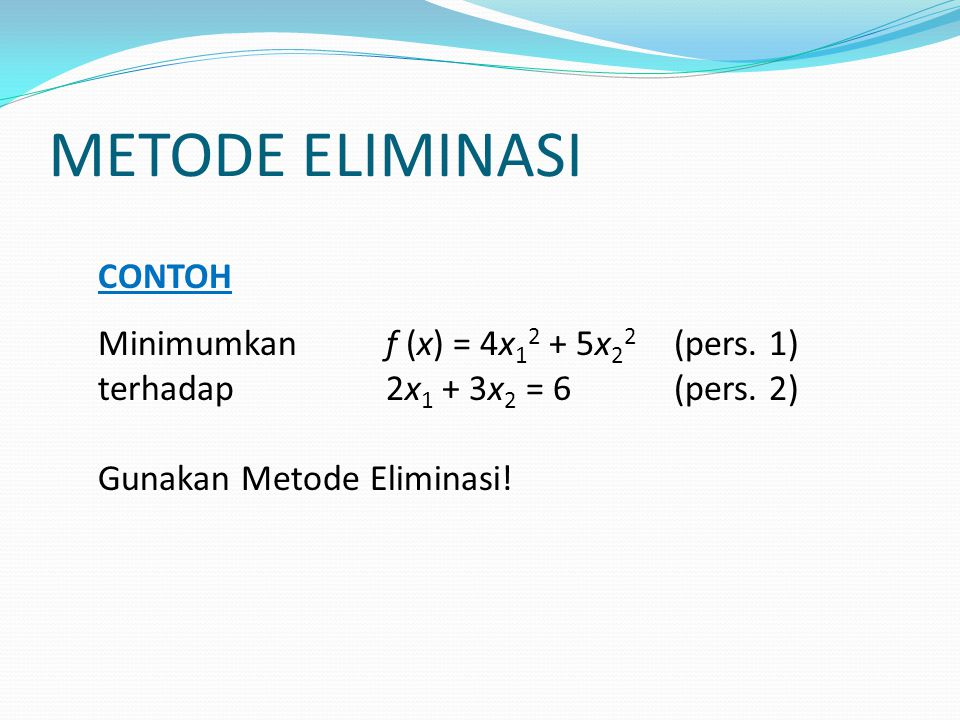 METODE ELIMINASI CONTOH Minimumkan f (x) = 4x 1 2 + 5x 2 2 (pers. 1) terhadap 2x 1 + 3x 2 = 6(pers. 2) Gunakan Metode Eliminasi!