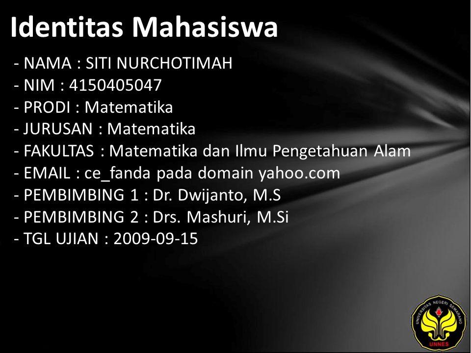 Identitas Mahasiswa - NAMA : SITI NURCHOTIMAH - NIM : 4150405047 - PRODI : Matematika - JURUSAN : Matematika - FAKULTAS : Matematika dan Ilmu Pengetahuan Alam - EMAIL : ce_fanda pada domain yahoo.com - PEMBIMBING 1 : Dr.