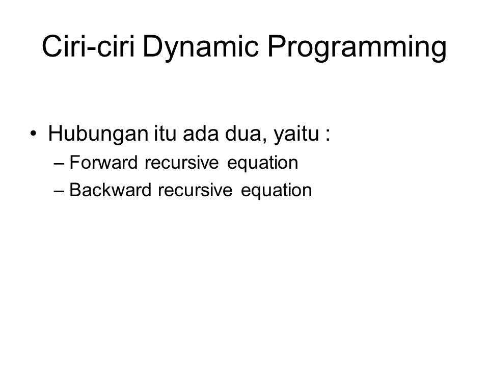 Ciri-ciri Dynamic Programming Hubungan itu ada dua, yaitu : –Forward recursive equation –Backward recursive equation