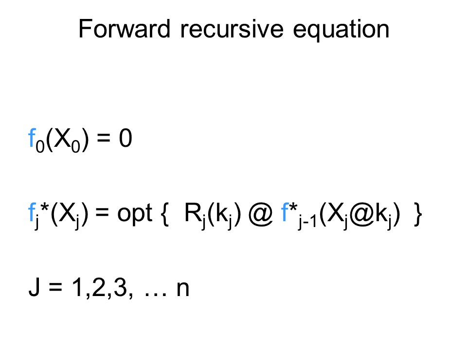Forward recursive equation f 0 (X 0 ) = 0 f j *(X j ) = opt { R j (k j ) @ f* j-1 (X j @k j ) } J = 1,2,3, … n