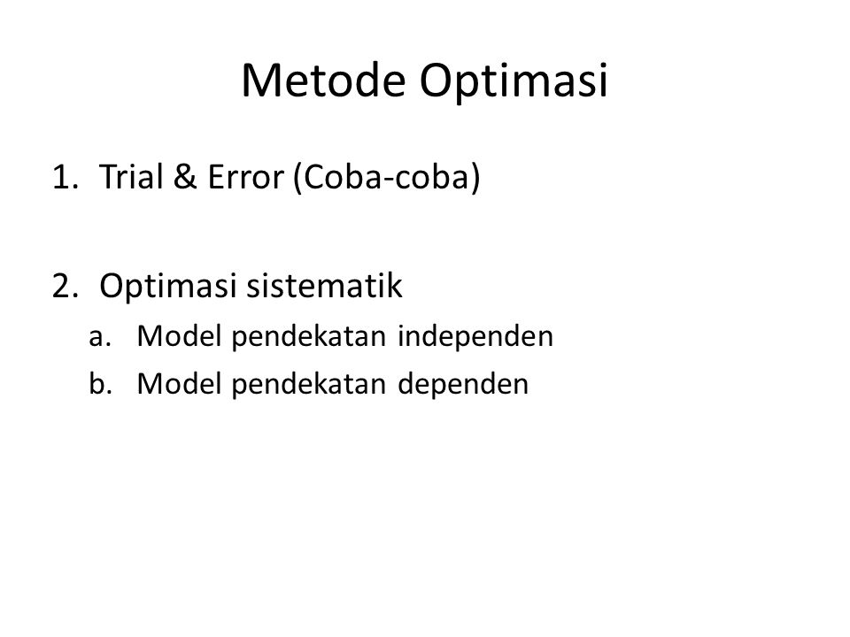 Metode Optimasi 1.Trial & Error (Coba-coba) 2.Optimasi sistematik a.Model pendekatan independen b.Model pendekatan dependen