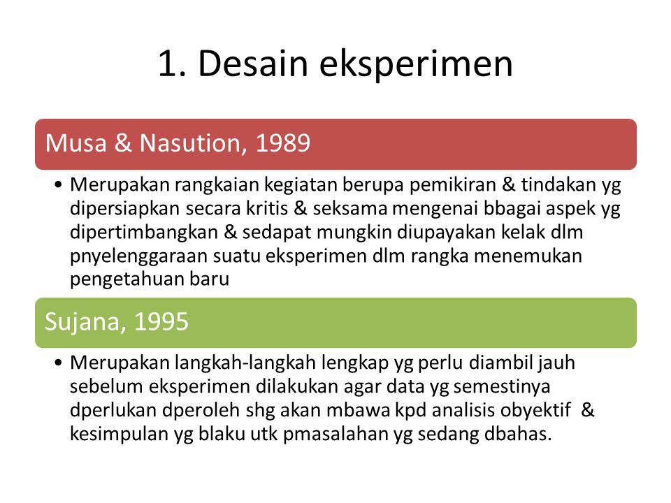 1. Desain eksperimen Musa & Nasution, 1989 Merupakan rangkaian kegiatan berupa pemikiran & tindakan yg dipersiapkan secara kritis & seksama mengenai b