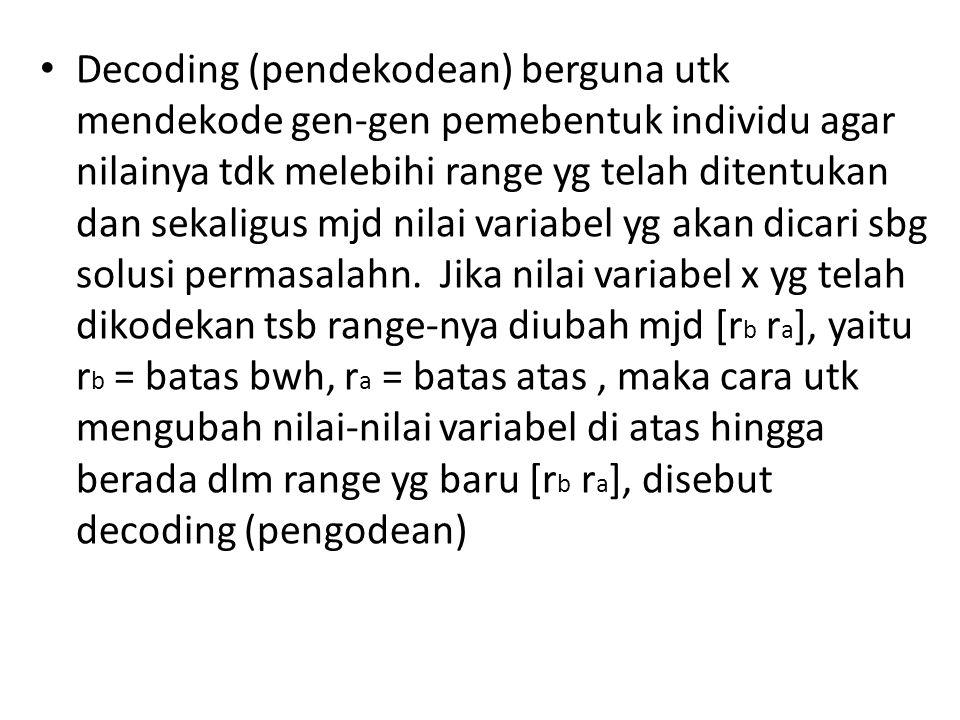 Decoding (pendekodean) berguna utk mendekode gen-gen pemebentuk individu agar nilainya tdk melebihi range yg telah ditentukan dan sekaligus mjd nilai