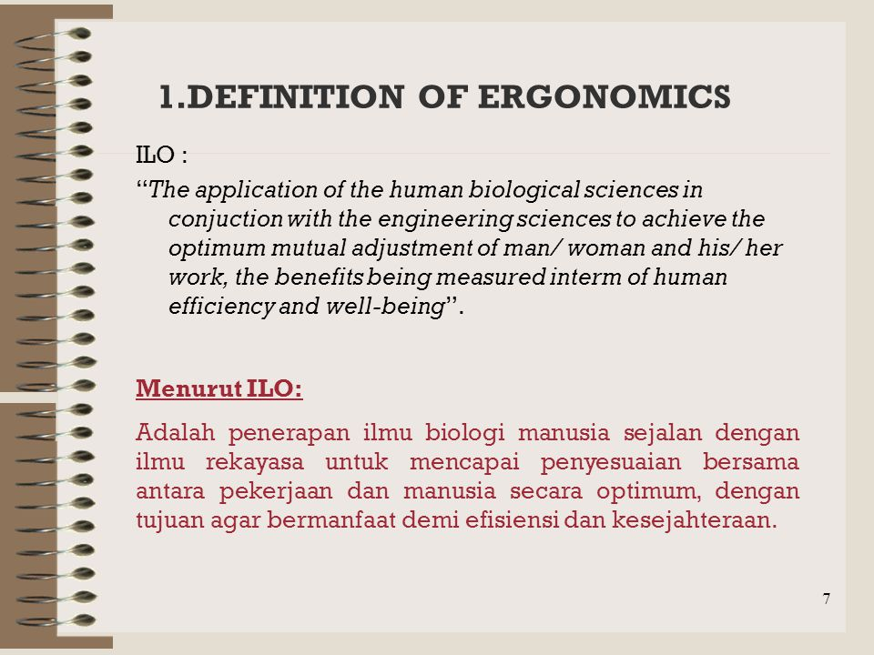 7 1.DEFINITION OF ERGONOMICS ILO : The application of the human biological sciences in conjuction with the engineering sciences to achieve the optimum mutual adjustment of man/ woman and his/ her work, the benefits being measured interm of human efficiency and well-being .