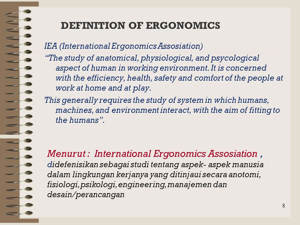 8 DEFINITION OF ERGONOMICS IEA (International Ergonomics Assosiation) The study of anatomical, physiological, and psycological aspect of human in working environment.