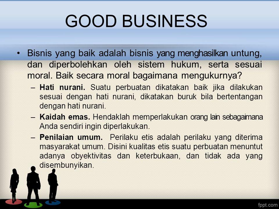 Bisnis yang baik adalah bisnis yang menghasilkan untung, dan diperbolehkan oleh sistem hukum, serta sesuai moral.